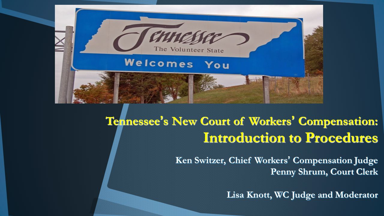 Tennessee's New Court of Workers' Compensation: Introduction to Procedures Ken Switzer, Chief Workers' Compensation Judge Penny Shrum, Court Clerk Lisa Knott, WC Judge and Moderator