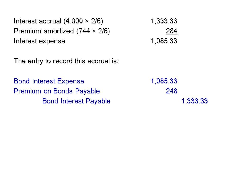 Interest accrual (4,000 × 2/6) 1,333.33 Premium amortized (744 × 2/6) 284. Interest expense 1,085.33.