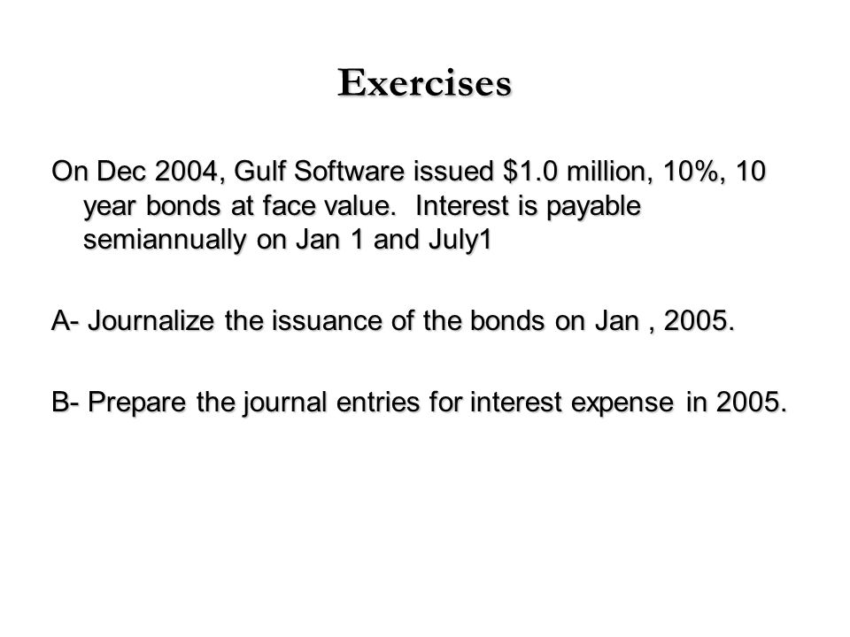 Exercises On Dec 2004, Gulf Software issued $1.0 million, 10%, 10 year bonds at face value. Interest is payable semiannually on Jan 1 and July1.