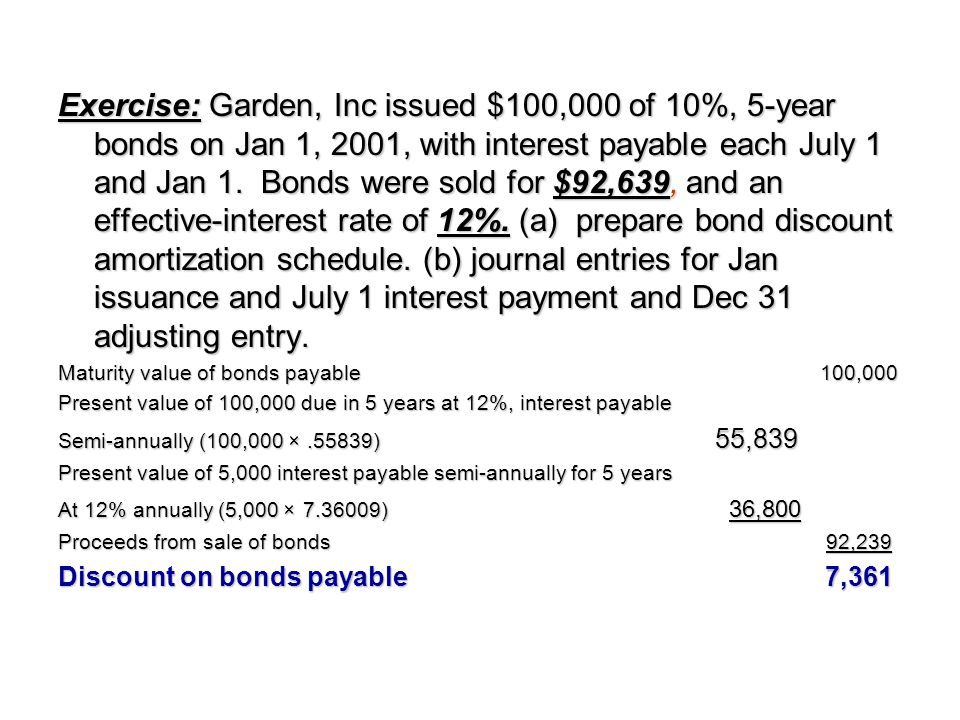 Exercise: Garden, Inc issued $100,000 of 10%, 5-year bonds on Jan 1, 2001, with interest payable each July 1 and Jan 1. Bonds were sold for $92,639, and an effective-interest rate of 12%. (a) prepare bond discount amortization schedule. (b) journal entries for Jan issuance and July 1 interest payment and Dec 31 adjusting entry.