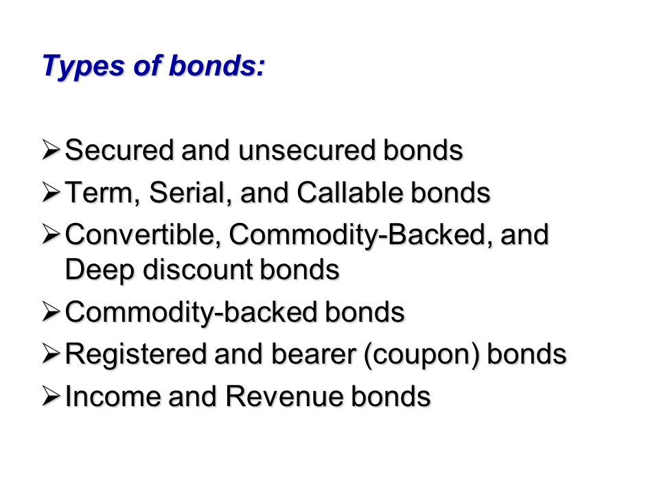 Types of bonds: Secured and unsecured bonds. Term, Serial, and Callable bonds. Convertible, Commodity-Backed, and Deep discount bonds.