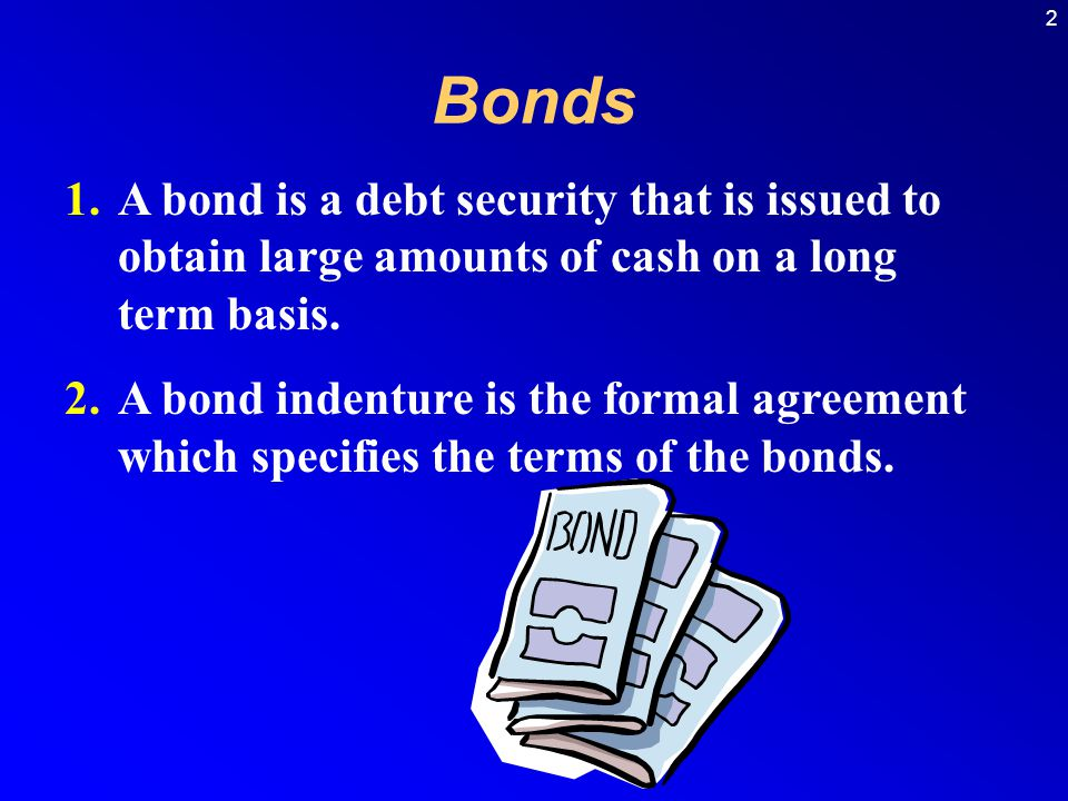 Bonds A bond is a debt security that is issued to obtain large amounts of cash on a long term basis.