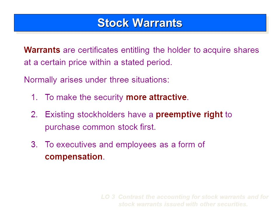 Stock Warrants Warrants are certificates entitling the holder to acquire shares at a certain price within a stated period.