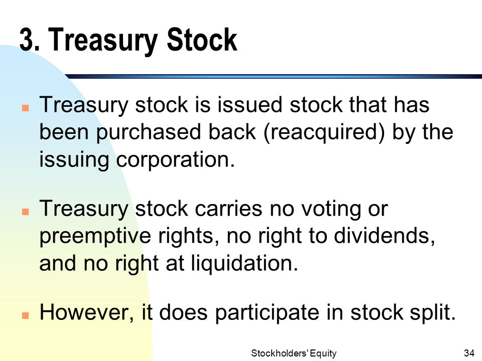 3. Treasury Stock Treasury stock is issued stock that has been purchased back (reacquired) by the issuing corporation.