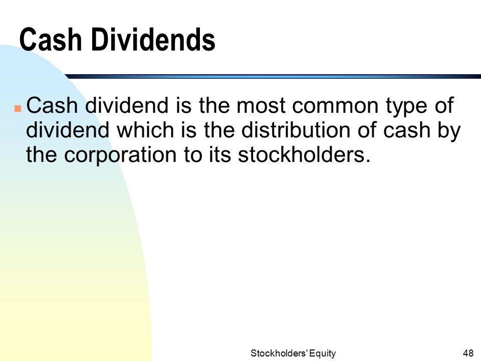 Cash Dividends Cash dividend is the most common type of dividend which is the distribution of cash by the corporation to its stockholders.