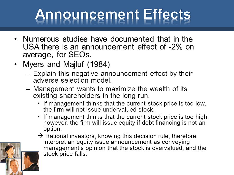 Announcement Effects Numerous studies have documented that in the USA there is an announcement effect of -2% on average, for SEOs.