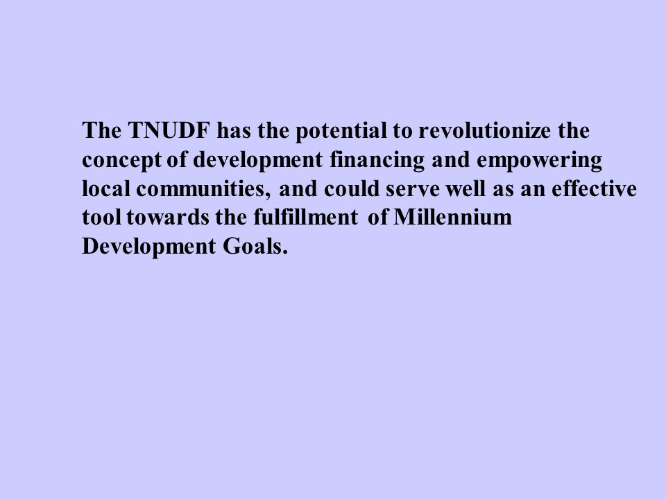 The TNUDF has the potential to revolutionize the concept of development financing and empowering local communities, and could serve well as an effective tool towards the fulfillment of Millennium Development Goals.