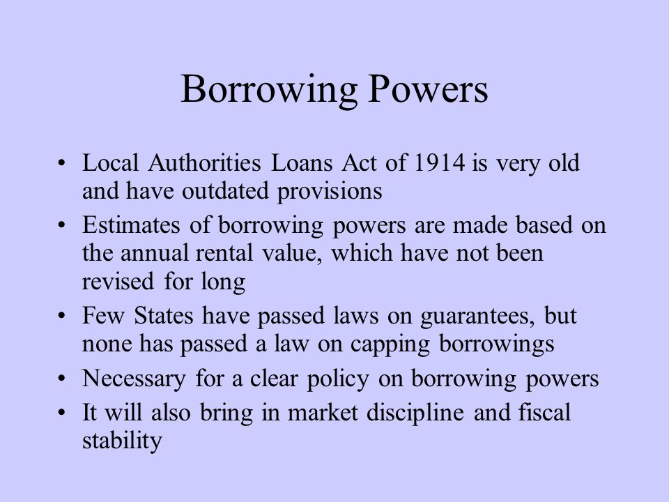 Borrowing Powers Local Authorities Loans Act of 1914 is very old and have outdated provisions.