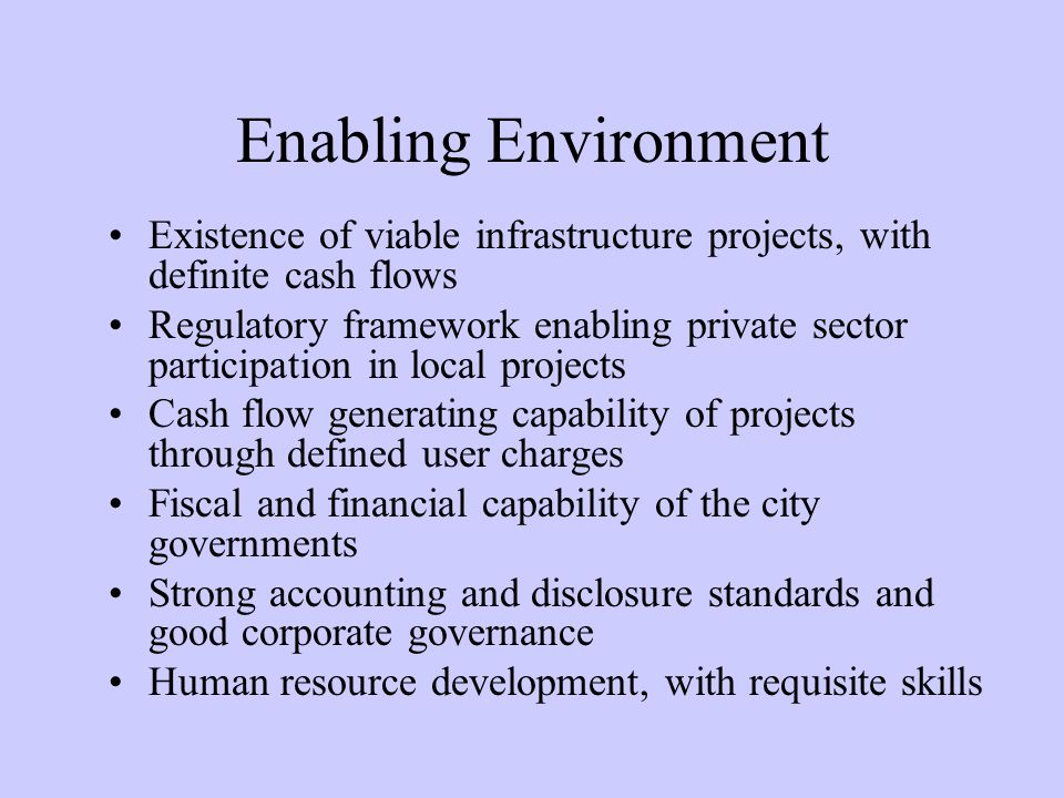 Enabling Environment Existence of viable infrastructure projects, with definite cash flows.