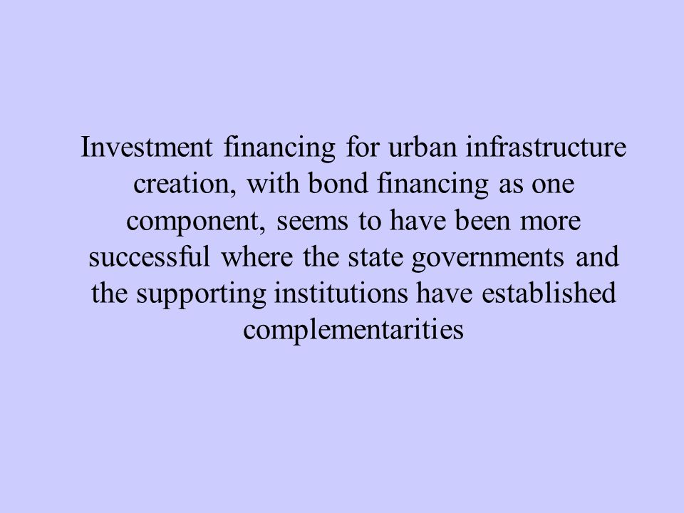 Investment financing for urban infrastructure creation, with bond financing as one component, seems to have been more successful where the state governments and the supporting institutions have established complementarities