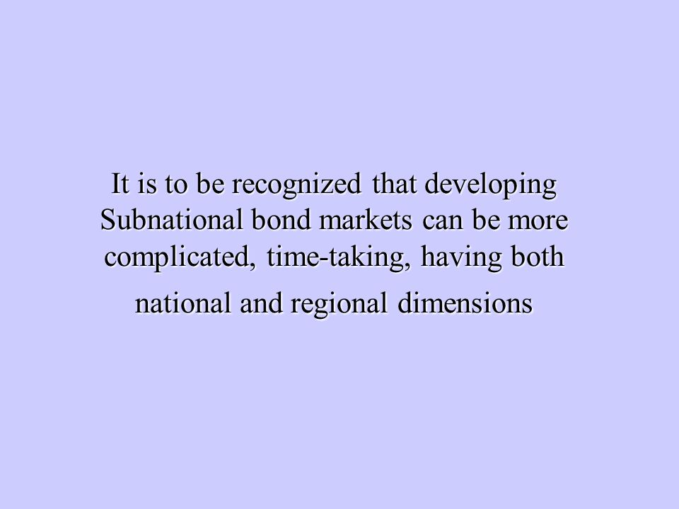 It is to be recognized that developing Subnational bond markets can be more complicated, time-taking, having both national and regional dimensions