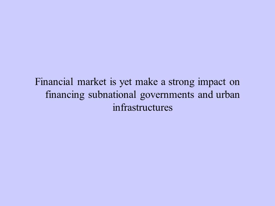 Financial market is yet make a strong impact on financing subnational governments and urban infrastructures