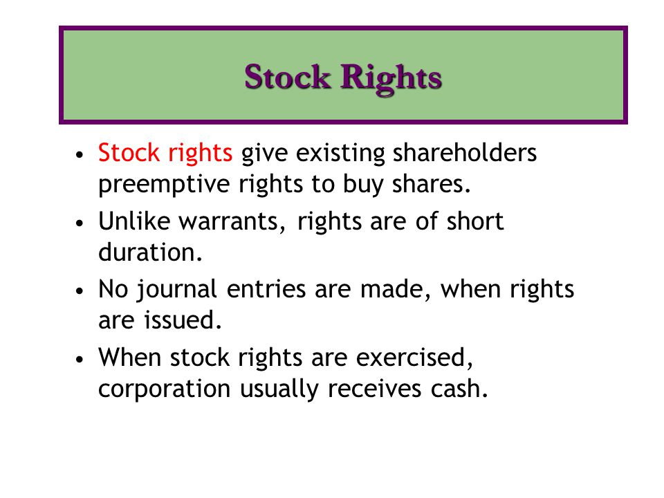Stock Rights Stock rights give existing shareholders preemptive rights to buy shares. Unlike warrants, rights are of short duration.