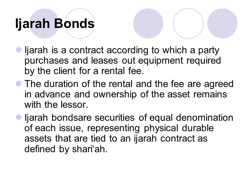 Ijarah Bonds Ijarah is a contract according to which a party purchases and leases out equipment required by the client for a rental fee.