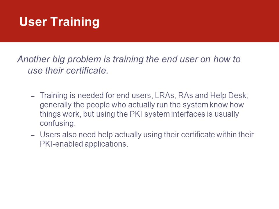 User Training Another big problem is training the end user on how to use their certificate.