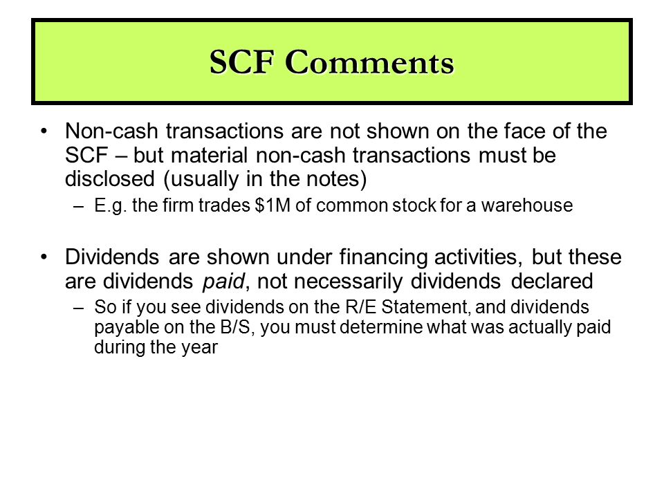SCF Comments Non-cash transactions are not shown on the face of the SCF – but material non-cash transactions must be disclosed (usually in the notes)