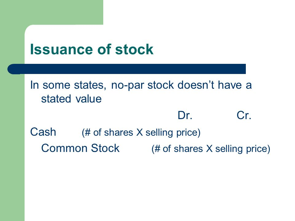 Issuance of stock In some states, no-par stock doesn't have a stated value. Dr. Cr. Cash (# of shares X selling price)