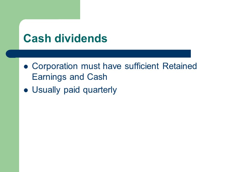 Cash dividends Corporation must have sufficient Retained Earnings and Cash Usually paid quarterly