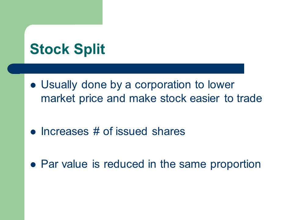 Stock Split Usually done by a corporation to lower market price and make stock easier to trade. Increases # of issued shares.