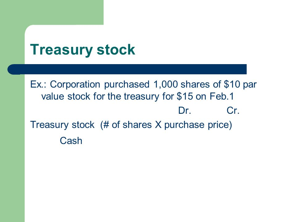 Treasury stock Ex.: Corporation purchased 1,000 shares of $10 par value stock for the treasury for $15 on Feb.1.