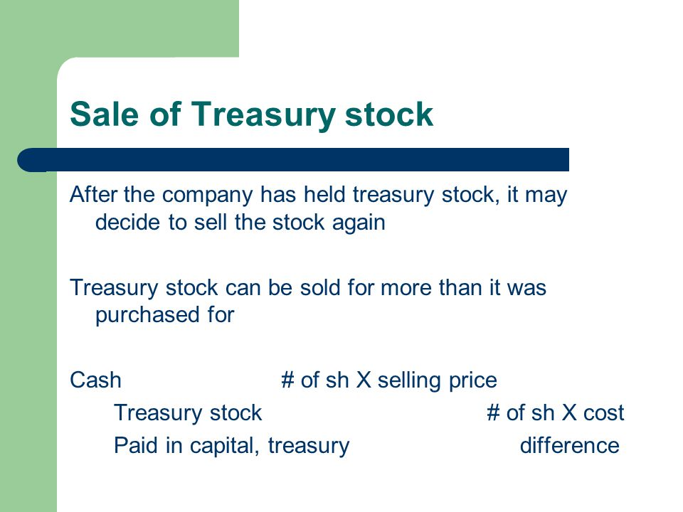 Sale of Treasury stock After the company has held treasury stock, it may decide to sell the stock again.