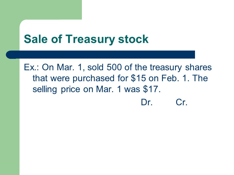 Sale of Treasury stock Ex.: On Mar. 1, sold 500 of the treasury shares that were purchased for $15 on Feb. 1. The selling price on Mar. 1 was $17.