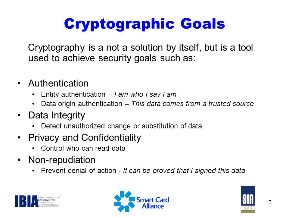 Cryptographic Goals Cryptography is a not a solution by itself, but is a tool used to achieve security goals such as: