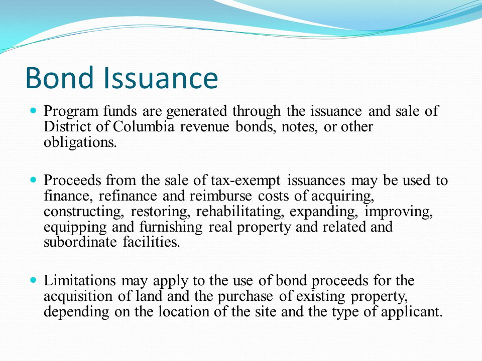 Bond Issuance Program funds are generated through the issuance and sale of District of Columbia revenue bonds, notes, or other obligations.