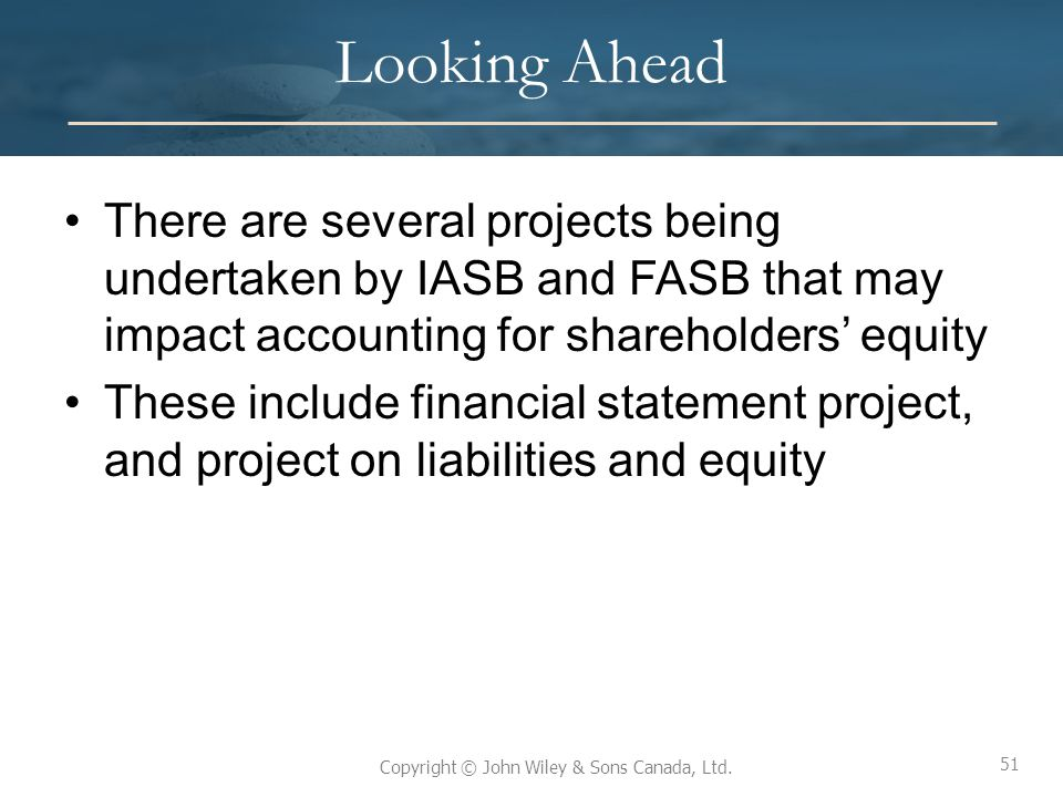 Looking Ahead There are several projects being undertaken by IASB and FASB that may impact accounting for shareholders' equity.