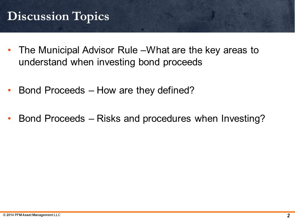 Discussion Topics The Municipal Advisor Rule –What are the key areas to understand when investing bond proceeds.