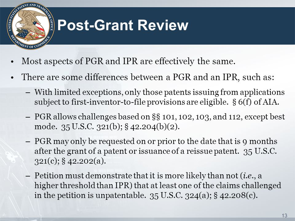 Post-Grant Review Most aspects of PGR and IPR are effectively the same. There are some differences between a PGR and an IPR, such as: