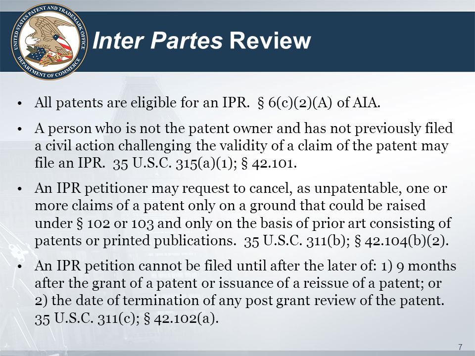 Inter Partes Review All patents are eligible for an IPR. § 6(c)(2)(A) of AIA.