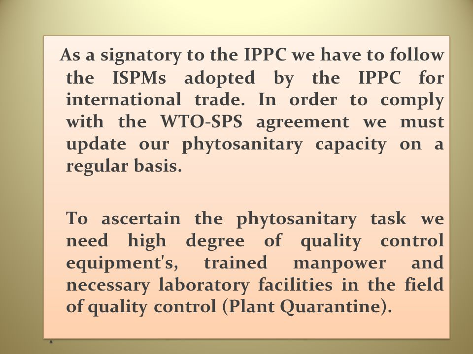 As a signatory to the IPPC we have to follow the ISPMs adopted by the IPPC for international trade. In order to comply with the WTO-SPS agreement we must update our phytosanitary capacity on a regular basis.