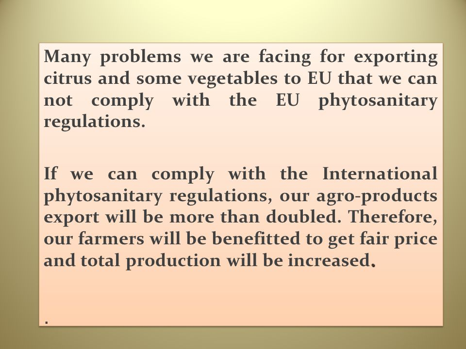 Many problems we are facing for exporting citrus and some vegetables to EU that we can not comply with the EU phytosanitary regulations.