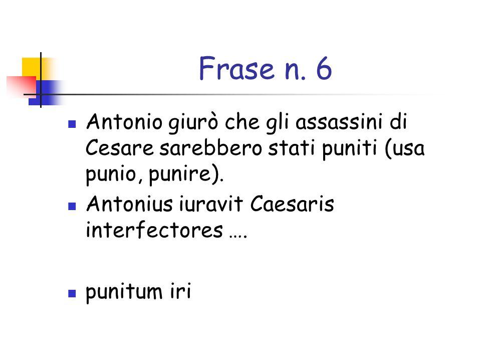 Frase n. 6 Antonio giurò che gli assassini di Cesare sarebbero stati puniti (usa punio, punire). Antonius iuravit Caesaris interfectores ….