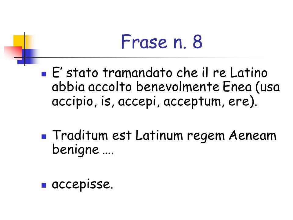 Frase n. 8 E' stato tramandato che il re Latino abbia accolto benevolmente Enea (usa accipio, is, accepi, acceptum, ere).
