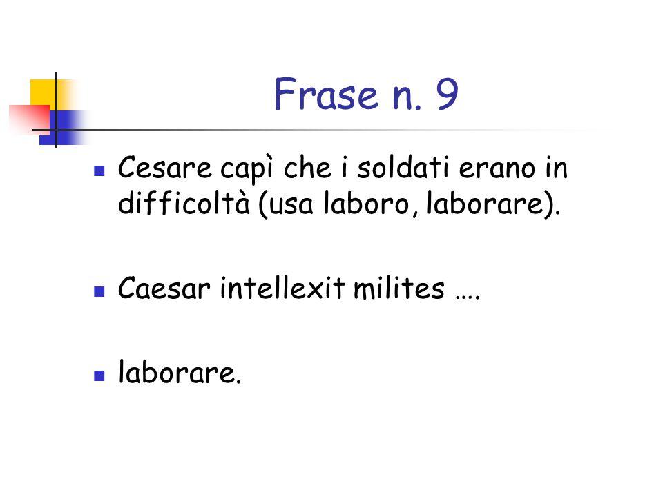 Frase n. 9 Cesare capì che i soldati erano in difficoltà (usa laboro, laborare). Caesar intellexit milites ….
