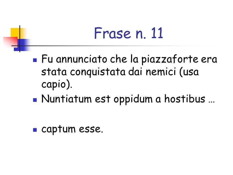 Frase n. 11 Fu annunciato che la piazzaforte era stata conquistata dai nemici (usa capio). Nuntiatum est oppidum a hostibus …