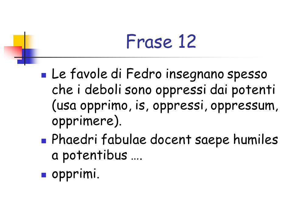 Frase 12 Le favole di Fedro insegnano spesso che i deboli sono oppressi dai potenti (usa opprimo, is, oppressi, oppressum, opprimere).
