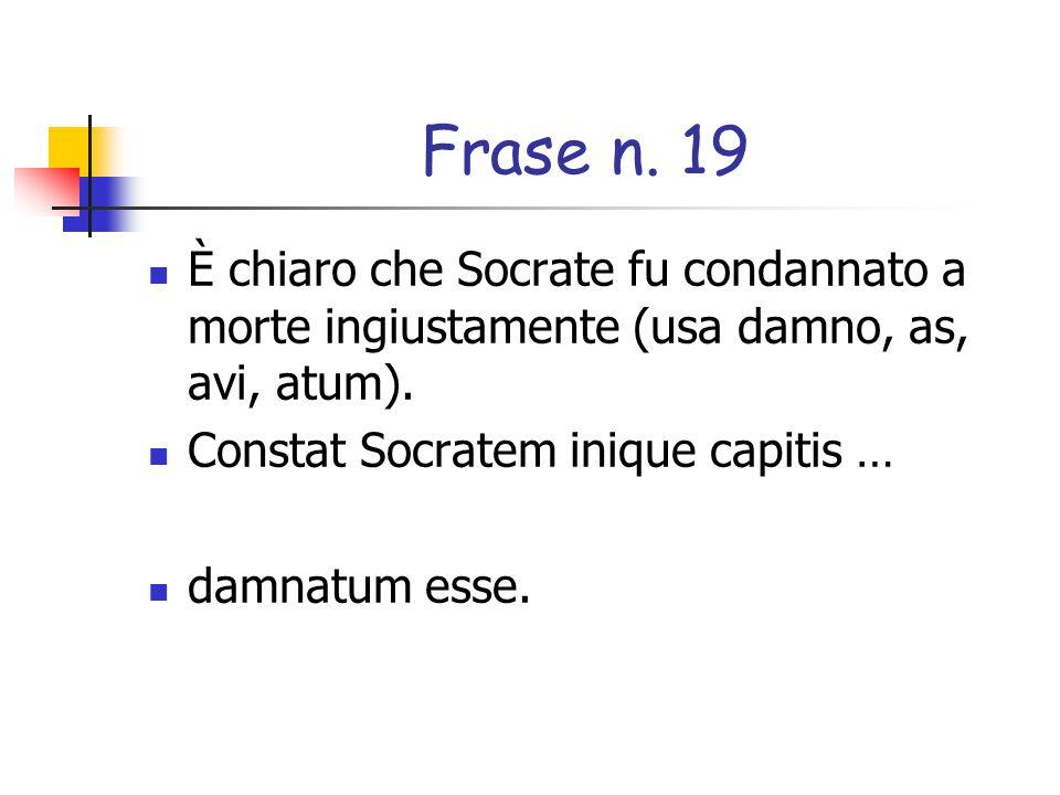 Frase n. 19 È chiaro che Socrate fu condannato a morte ingiustamente (usa damno, as, avi, atum). Constat Socratem inique capitis …