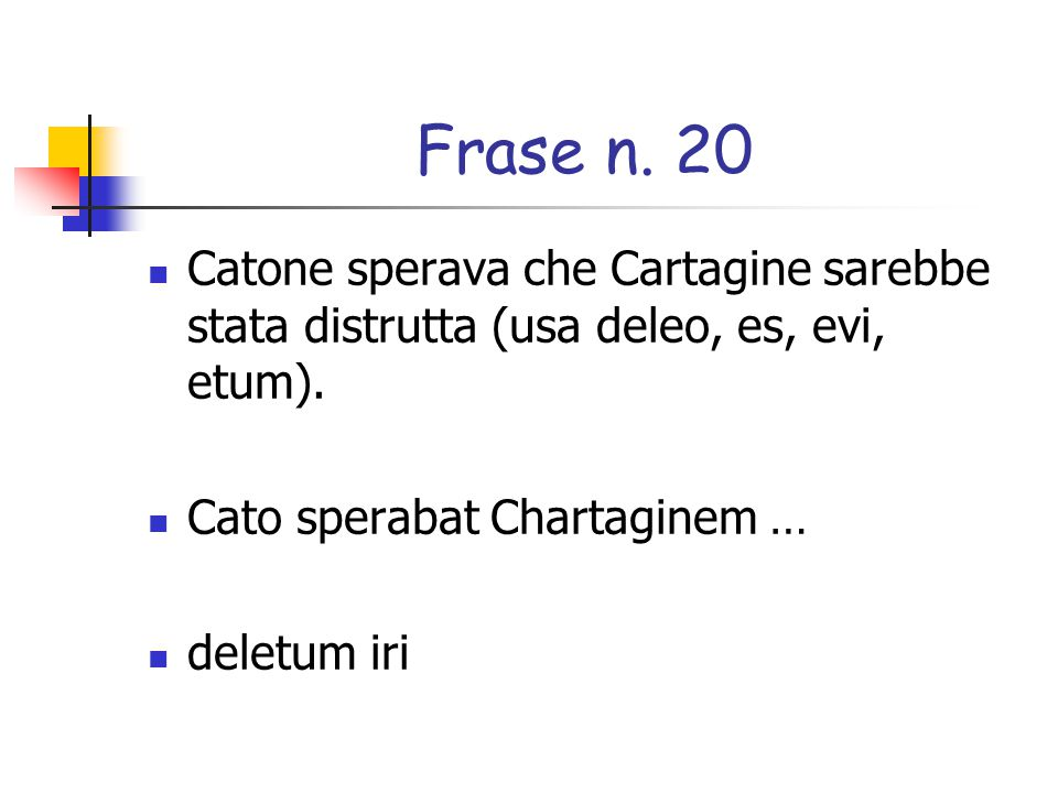 Frase n. 20 Catone sperava che Cartagine sarebbe stata distrutta (usa deleo, es, evi, etum). Cato sperabat Chartaginem …
