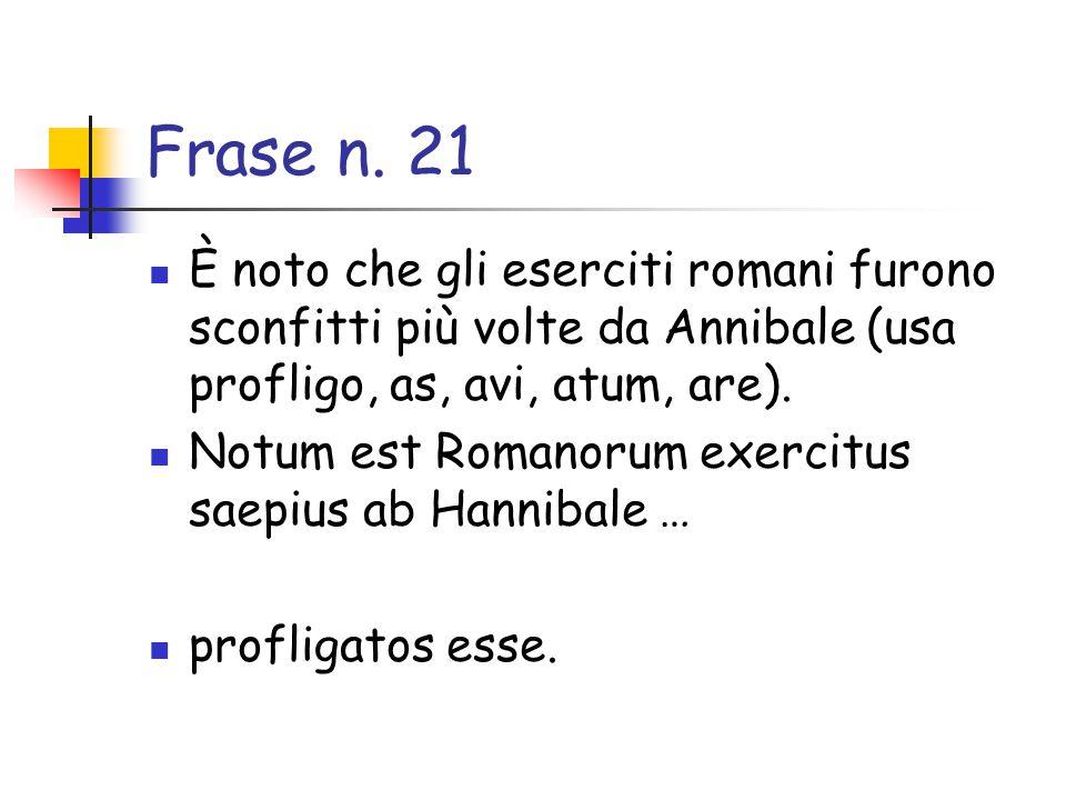 Frase n. 21 È noto che gli eserciti romani furono sconfitti più volte da Annibale (usa profligo, as, avi, atum, are).
