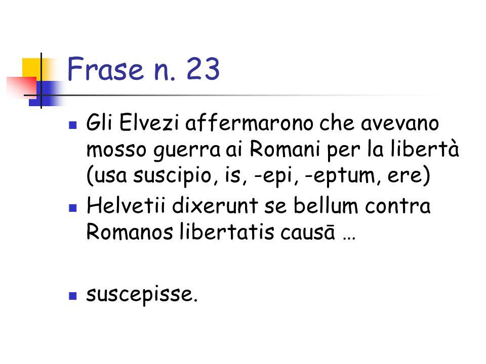 Frase n. 23 Gli Elvezi affermarono che avevano mosso guerra ai Romani per la libertà (usa suscipio, is, -epi, -eptum, ere)