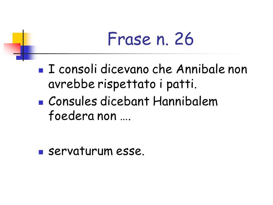 Frase n. 26 I consoli dicevano che Annibale non avrebbe rispettato i patti. Consules dicebant Hannibalem foedera non ….