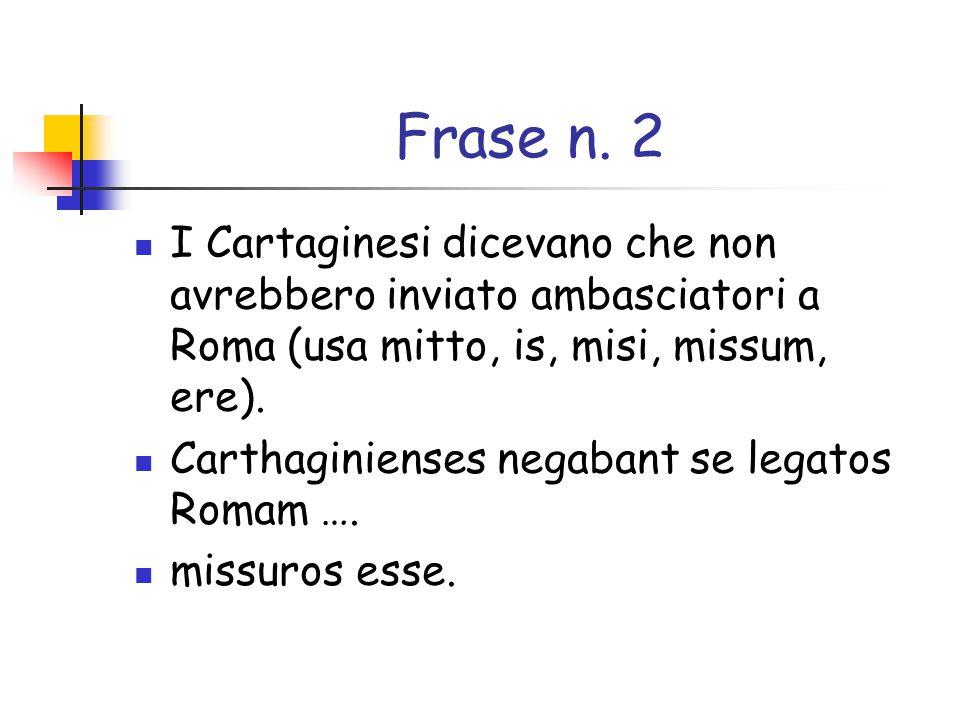 Frase n. 2 I Cartaginesi dicevano che non avrebbero inviato ambasciatori a Roma (usa mitto, is, misi, missum, ere).
