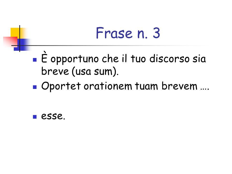 Frase n. 3 È opportuno che il tuo discorso sia breve (usa sum).