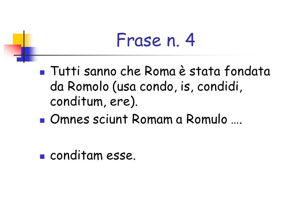Frase n. 4 Tutti sanno che Roma è stata fondata da Romolo (usa condo, is, condidi, conditum, ere). Omnes sciunt Romam a Romulo ….