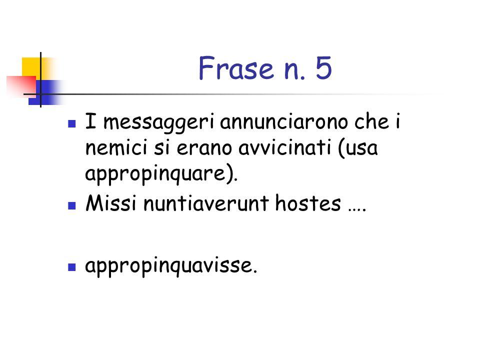 Frase n. 5 I messaggeri annunciarono che i nemici si erano avvicinati (usa appropinquare). Missi nuntiaverunt hostes ….