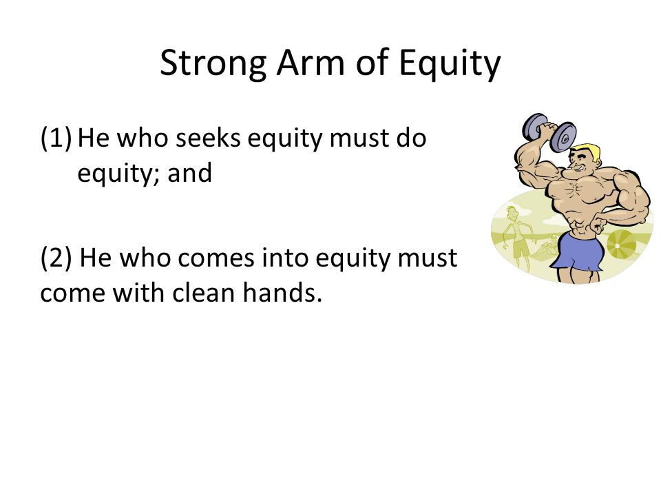 Strong Arm of Equity He who seeks equity must do equity; and
