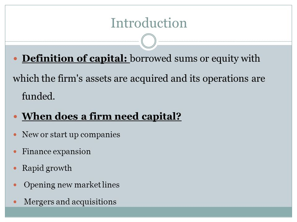 Introduction Definition of capital: borrowed sums or equity with